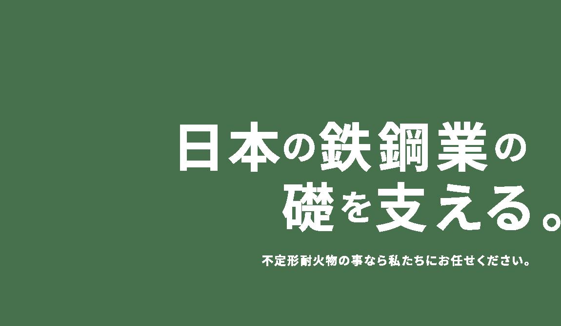 日本の鉄鋼業の礎を支える。不定形耐火物の事なら私たちにお任せください。